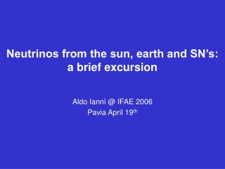 Neutrinos from the sun, earth and SN's:  a brief excursion