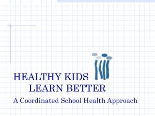 HEALTHY KIDS  LEARN BETTER A Coordinated School Health Approach