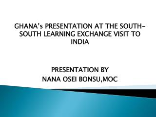 GHANA's PRESENTATION AT THE SOUTH-SOUTH LEARNING EXCHANGE VISIT TO INDIA PRESENTATION BY