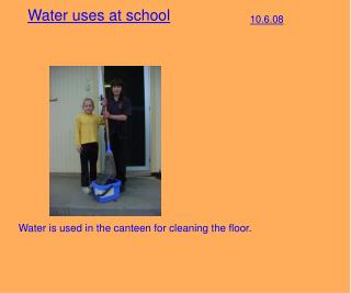 Water is used in the canteen for cleaning the floor.