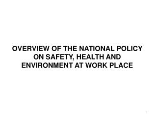 OVERVIEW OF THE NATIONAL POLICY ON SAFETY, HEALTH AND ENVIRONMENT AT WORK PLACE