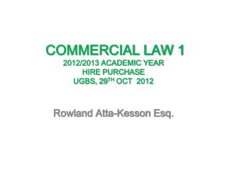 COMMERCIAL LAW 1 2012/2013 ACADEMIC YEAR  HIRE PURCHASE   UGBS, 29 TH  OCT  2012
