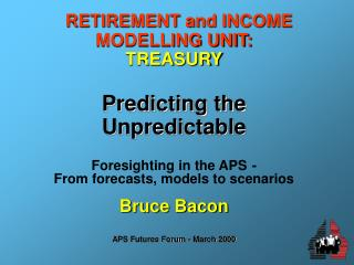 RETIREMENT and INCOME MODELLING UNIT: TREASURY Predicting the Unpredictable