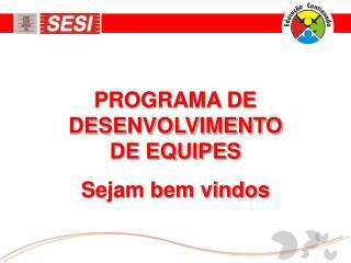 PROGRAMA DE DESENVOLVIMENTO DE EQUIPES Sejam bem vindos