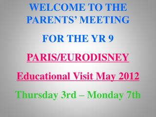 WELCOME TO THE PARENTS' MEETING  FOR THE YR 9 PARIS/EURODISNEY Educational Visit May 2012