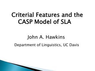 Criterial Features and the 	  CASP Model of SLA    John A. Hawkins