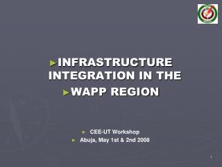 INFRASTRUCTURE INTEGRATION IN THE  WAPP REGION CEE-UT Workshop Abuja, May 1st & 2nd 2008