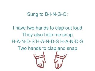 Sung to B-I-N-G-O: I have two hands to clap out loud  They also help me snap