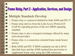 Multiple Standards Develop Frame relay is a protocol defined by both ANSI and ITU-T