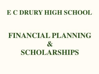 E C DRURY HIGH SCHOOL FINANCIAL PLANNING & SCHOLARSHIPS