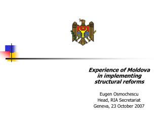 Experience of Moldova in implementing structural reforms Eugen Osmochescu Head, RIA Secretariat