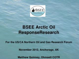 BSEE Arctic Oil ResponseResearch For the US/CA Northern Oil and Gas Research Forum