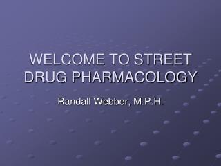 WELCOME TO STREET DRUG PHARMACOLOGY