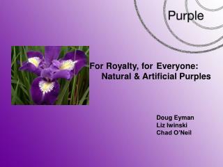 For Royalty, forEveryone: Natural & Artificial Purples Doug Eyman Liz Iwinski Chad O'Neil