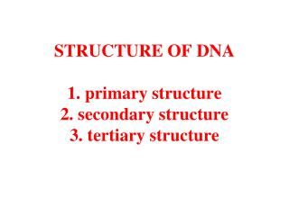 STRUCTURE OF DNA 1. primary structure 2. secondary structure 3. tertiary structure