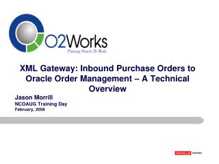 XML Gateway: Inbound Purchase Orders to Oracle Order Management – A Technical Overview Jason Morrill NCOAUG Training D