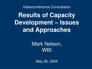 Videoconference Consultation Results of Capacity Development – Issues and Approaches Mark Nelson,