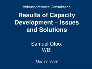 Videoconference Consultation Results of Capacity Development – Issues and Solutions Samuel Otoo,