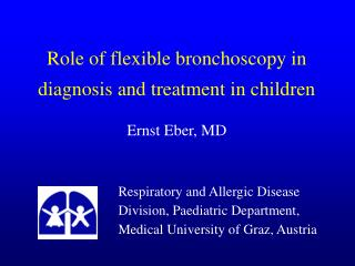 Role of flexible bronchoscopy in diagnosis and treatment in children Ernst Eber, MD