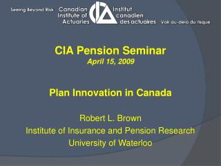 CIA Pension Seminar April 15, 2009 Plan Innovation in Canada Robert L. Brown