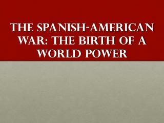 The Spanish-American War: The birth of a World Power