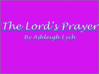 The Lord's Prayer By Ashleigh  Lych