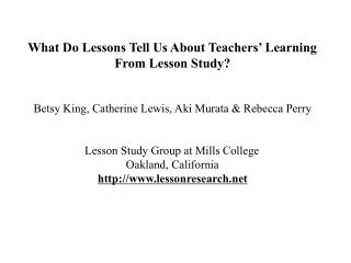 What Do Lessons Tell Us About Teachers' Learning From Lesson Study? Betsy King, Catherine Lewis, Aki Murata & Rebe