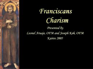 Franciscans Charism Presented by Leonel Aruajo, OFM and Joseph Koh, OFM Kairos 2005