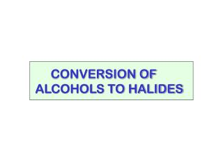 CONVERSION OF  ALCOHOLS TO HALIDES