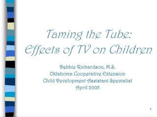 Taming the Tube: Effects of TV on Children Debbie Richardson, M.S. Oklahoma Cooperative Extension Child Development Assi