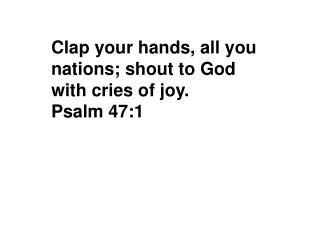 Clap your hands, all you nations; shout to God with cries of joy. Psalm 47:1