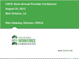 LWCC Semi-Annual Provider Conference August 23, 2013 New Orleans, LA Wes Hataway, Director, OWCA