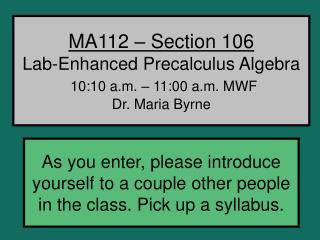 MA112 – Section 106 Lab-Enhanced Precalculus Algebra 10:10 a.m. – 11:00 a.m. MWF Dr. Maria Byrne