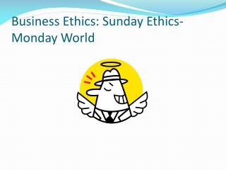 Business Ethics: Sunday Ethics- Monday World