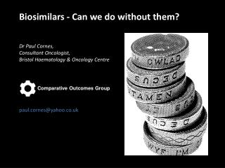 Biosimilars - Can we do without them?   Dr Paul Cornes,  Consultant Oncologist,