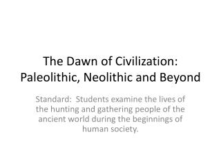 The Dawn of Civilization:  Paleolithic, Neolithic and Beyond