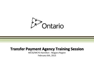 Transfer Payment Agency Training Session MCSS/MCYS Hamilton - Niagara Region February 6th, 2013