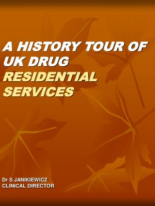 A HISTORY TOUR OF UK DRUG RESIDENTIAL SERVICES Dr S JANIKIEWICZ CLINICAL DIRECTOR