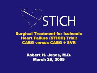 Surgical Treatment for Ischemic Heart Failure (STICH) Trial: CABG versus CABG + SVR Robert H. Jones, M.D. March 29, 2009