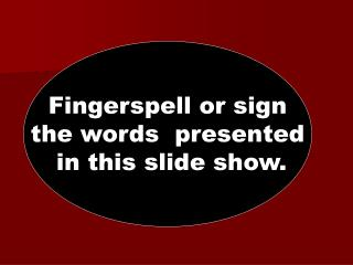 Fingerspell or sign the words  presented  in this slide show.