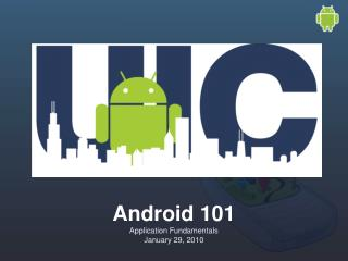 Android 101 Application Fundamentals January 29, 2010