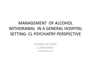MANAGEMENT  OF ALCOHOL WITHDRAWAL  IN A GENERAL HOSPITAL SETTING- CL PSYCHIATRY PERSPECTIVE