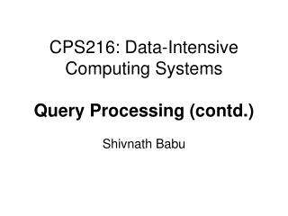 CPS216: Data-Intensive Computing Systems Query Processing (contd.)