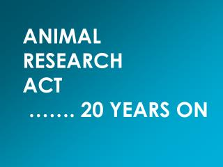 ANIMAL  RESEARCH ACT  ……. 20 YEARS ON