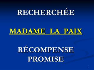 RECHERCHÉE MADAME  LA  PAIX RÉCOMPENSE PROMISE