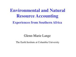 Environmental and Natural Resource Accounting Experiences from Southern Africa Glenn-Marie Lange  The Earth Institute at