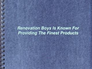 Renovation Boys Is Known For Providing The Finest Products