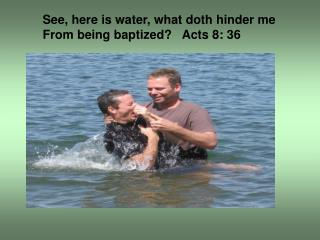 See, here is water, what doth hinder me From being baptized?   Acts 8: 36