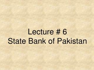 Lecture # 6 State Bank of Pakistan