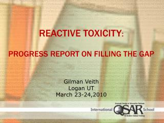 Reactive Toxicity :  Progress Report on Filling the Gap G ilman  Veith Logan UT March 23-24,2010